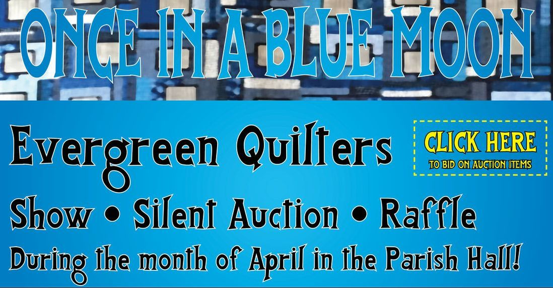 Evergreen Quilters Show, Silent Auction, Raffle. During the month of April in the Parish Hall.