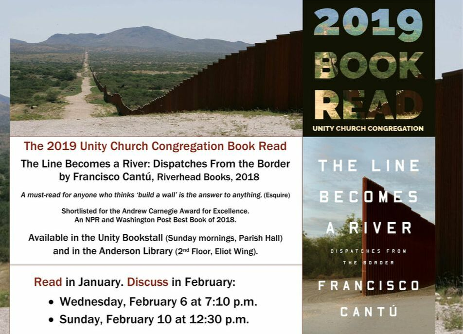 2019 Unity Church Book Read The Line Becomes a River Dispatches from the Border By Francisco Cantú Riverhead Books 2018 Available now in the  Bookstall and Anderson Library Read in January. Discuss in February. Wednesday, February 6 • 7:10 p.m. and Sunday, February 10 • 12:30 p.m.