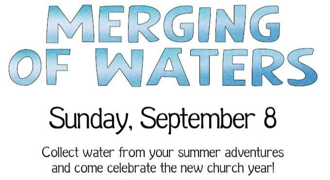 Merging of Waters, Sunday, September 8. Collect water from your summer adventures and come celebrate the new church year!